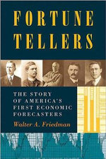 Fortune Tellers : The Story of America's First Economic Forecasters - Walter A. Friedman