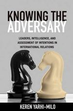 Knowing the Adversary : Leaders, Intelligence, and Assessment of Intentions in International Relations - Keren Yarhi-Milo