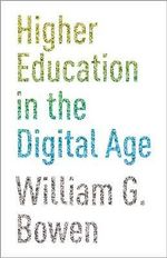 Higher Education in the Digital Age : Practices, Policies, and Politics - William G. Bowen