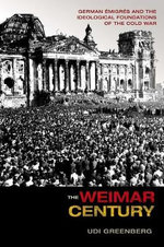 The Weimar Century : German Emigres and the Ideological Foundations of the Cold War - Udi Greenberg