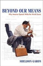 Beyond Our Means : Why America Spends While the World Saves - Sheldon Garon