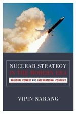 Nuclear Strategy in the Modern Era : Regional Powers and International Conflict - Vipin Narang
