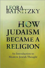 How Judaism Became a Religion : An Introduction to Modern Jewish Thought - Leora Batnitzky