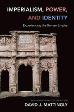 Imperialism, Power, and Identity : Experiencing the Roman Empire - David J. Mattingly