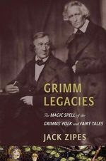 Grimm Legacies : The Magic Spell of the Grimms' Folk and Fairy Tales - Jack D. Zipes