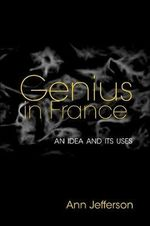 Genius in France : An Idea and its Uses - Ann Jefferson