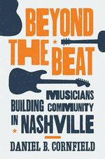 Beyond the Beat : Musicians Building Community in Nashville - Daniel B. Cornfield