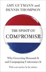 The Spirit of Compromise : Why Governing Demands it and Campaigning Undermines it - Amy Gutmann