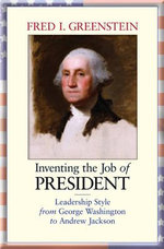 Inventing the Job of President : Leadership Style from George Washington to Andrew Jackson - Fred I. Greenstein
