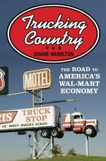 Trucking Country : The Road to America's Wal-Mart Economy - Shane Hamilton