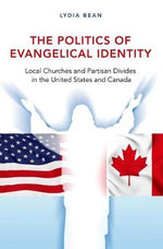 The Politics of Evangelical Identity : Local Churches and Partisan Divides in the United States and Canada - Lydia Bean