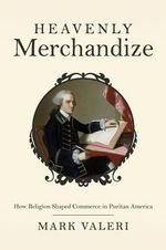 Heavenly Merchandize : How Religion Shaped Commerce in Puritan America - Mark Valeri