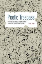 Poetic Trespass : Writing Between Hebrew and Arabic in Israel/Palestine - Lital Levy