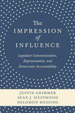 The Impression of Influence : Legislator Communication, Representation, and Democratic Accountability - Justin Grimmer