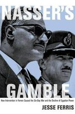 Nasser's Gamble : How Intervention in Yemen Caused the Six-Day War and the Decline of Egyptian Power - Jesse Ferris