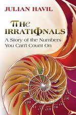 The Irrationals : A Story of the Numbers You Can't Count on - Julian Havil