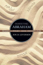 Inheriting Abraham : The Legacy of the Patriarch in Judaism, Christianity, and Islam - Jon D. Levenson