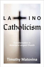 Latino Catholicism : Transformation in America's Largest Church - Timothy M. Matovina