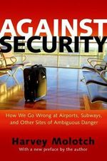 Against Security : How We Go Wrong at Airports, Subways, and Other Sites of Ambiguous Danger - Harvey L. Molotch