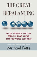 The Great Rebalancing : Trade, Conflict, and the Perilous Road Ahead for the World Economy - Michael Pettis