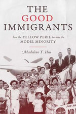 The Good Immigrants : How the Yellow Peril Became the Model Minority - Madeline Y. Hsu