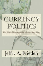 Currency Politics : The Political Economy of Exchange Rate Policy - Jeffrey A. Frieden