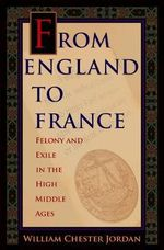 From England to France : Felony and Exile in the High Middle Ages - William Chester Jordan