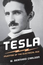 Tesla : Inventor of the Electrical Age - W. Bernard Carlson