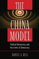 The China Model : Political Meritocracy and the Limits of Democracy - Daniel A. Bell