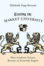Creating the Market University : How Academic Science Became an Economic Engine - Elizabeth Popp Berman