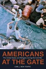 Americans at the Gate : The United States and Refugees During the Cold War - Carl J. Bon Tempo