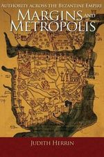 Margins and Metropolis : Authority Across the Byzantine Empire - Judith Herrin