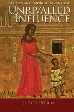 Unrivalled Influence : Women and Empire in Byzantium - Judith Herrin