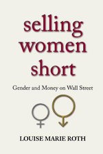 Selling Women Short : Gender and Money on Wall Street - Louise Marie Roth