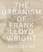 The Urbanism of Frank Lloyd Wright - Neil Levine