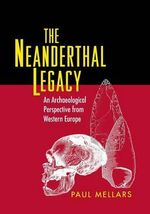 The Neanderthal Legacy : An Archaeological Perspective from Western Europe - Paul A. Mellars