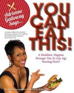 Adrienne AG Galloway Said, You Can Eat This!? : A Fitness Cookbook for a Stronger, Happier and Healthier You, at Any Age - Adrienne Galloway