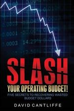 Slash Your Operating Budget! : Five Secrets to Recovering Wasted Budget Dollars - David Cantliffe