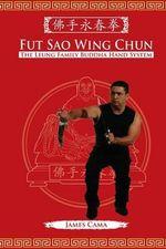 Fut Sao Wing Chun : The Leung Family Buddha Hand - James Cama