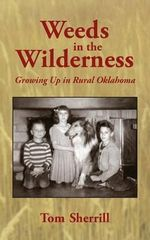 Weeds in the Wilderness : Growing Up in Rural Oklahoma - Tom Sherrill