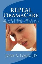 Repeal Obamacare : A Critical Look at Why It Isn't Fixable - Jody a Long Jd