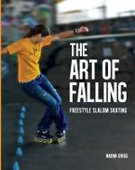 The Art of Falling : Freestyle Slalom Skating - Naomi Grigg
