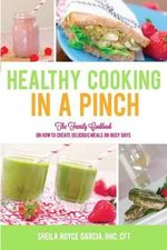Healthy Cooking in a Pinch : The Family Cookbook on How to Create Delicious Meals on Busy Days - Sheila Royce Garcia
