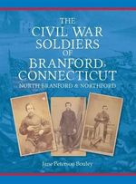 The Civil War Soldiers of Branford, Connecticut : Including North Branford and Northford - Jane Peterson Bouley