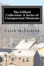 The Gilford Collection : A Series of Unimportant Moments - Caleb D McFarland