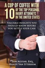A Cup of Coffee with 10 of the Top Personal Injury Attorneys in the United States : Valuable Insights You Should Know Before You Settle Your Case