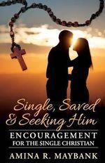 Single, Saved, and Seeking Him : Encouragement for the Single Christian - Amina R Maybank