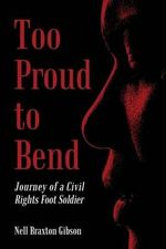 Too Proud to Bend : Journey of a Civil Rights Foot Soldier - Nell Braxton Gibson
