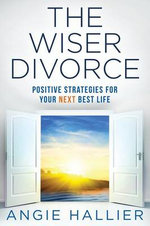 The Wiser Divorce : Positive Strategies for Your Next Best Life - Angie Hallier