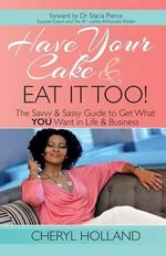 Have Your Cake and Eat It Too! : The Savvy & Sassy Guide to Get What You Want in Life & Business - Cheryl L Holland